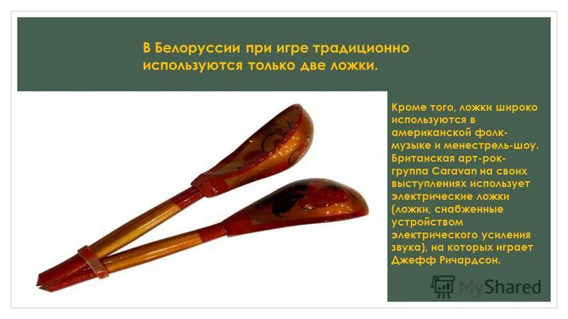Деревянные ложки используются в славянской традиции как музыкальный инструмент. Игровой комплект составляет от 3 до 5 ложек, иногда разного размера. Звук извлекается путём ударения друг о друга задних сторон черпаков. Тембр звука зависит от способа з