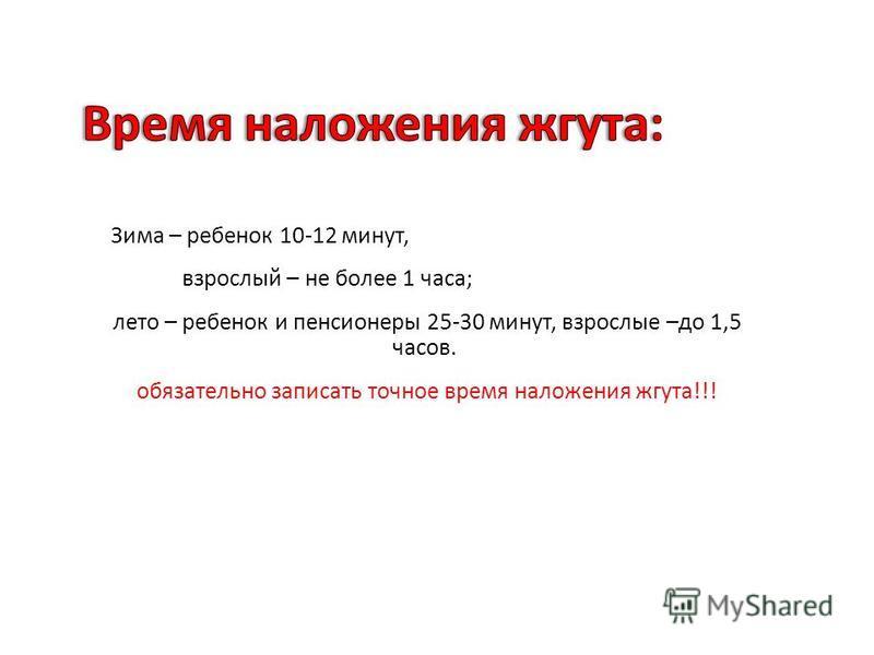 Зима – ребенок 10-12 минут, взрослый – не более 1 часа ; лето – ребенок и пенсионеры 25-30 минут, взрослые – до 1,5 часов. обязательно записать точное время наложения жгута !!!