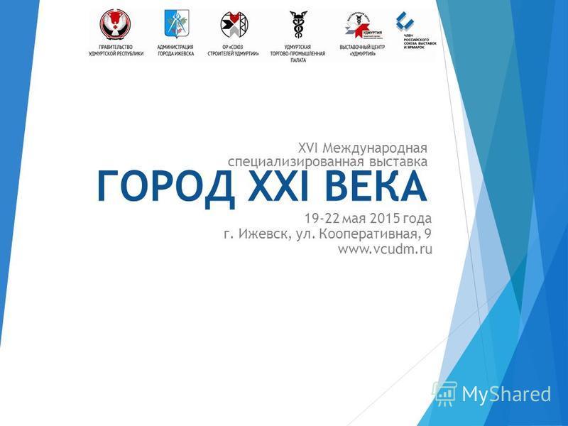 XVI Международная специализированная выставка ГОРОД XXI ВЕКА 19-22 мая 2015 года г. Ижевск, ул. Кооперативная, 9 www.vcudm.ru