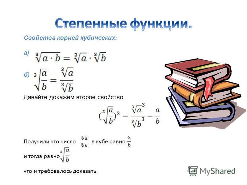 Свойства корней кубических: а) б) Давайте докажем второе свойство. Получили что число в кубе равно и тогда равно что и требовалось доказать.