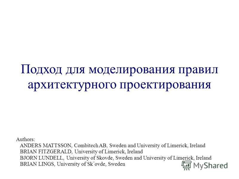 Подход для моделирования правил архитектурного проектирования Authors: ANDERS MATTSSON, Combitech AB, Sweden and University of Limerick, Ireland BRIAN FITZGERALD, University of Limerick, Ireland BJORN LUNDELL, University of Skovde, Sweden and Univers