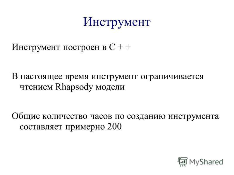 Инструмент Инструмент построен в C + + В настоящее время инструмент ограничивается чтением Rhapsody модели Общие количество часов по созданию инструмента составляет примерно 200