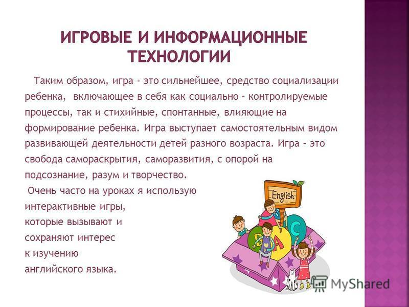 Таким образом, игра - это сильнейшее, средство социализации ребенка, включающее в себя как социально – контролируемые процессы, так и стихийные, спонтанные, влияющие на формирование ребенка. Игра выступает самостоятельным видом развивающей деятельнос