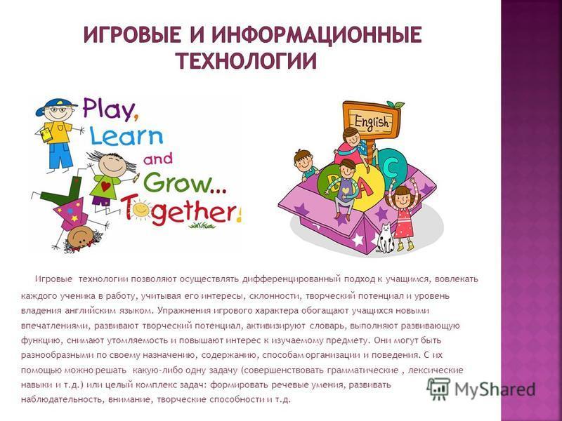 Игровые технологии позволяют осуществлять дифференцированный подход к учащимся, вовлекать каждого ученика в работу, учитывая его интересы, склонности, творческий потенциал и уровень владения английским языком. Упражнения игрового характера обогащают