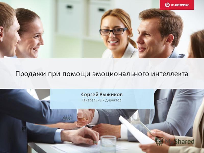 Продажи при помощи эмоционального интеллекта Сергей Рыжиков Генеральный директор