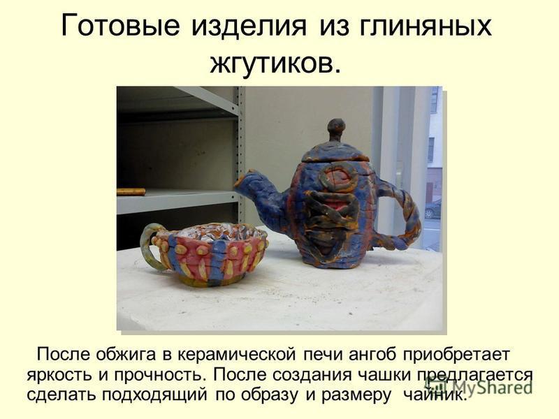 Готовые изделия из глиняных жгутиков. После обжига в керамической печи ангоб приобретает яркость и прочность. После создания чашки предлагается сделать подходящий по образу и размеру чайник.