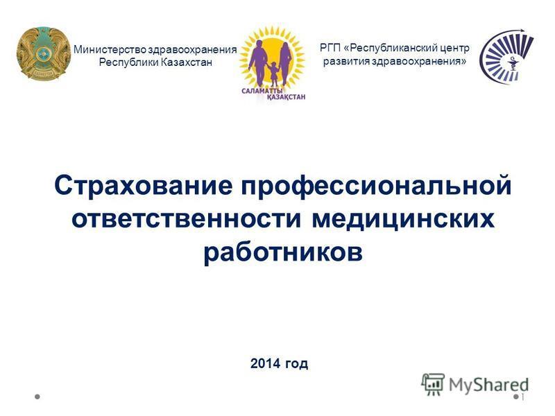 Страхование профессиональной ответственности медицинских работников РГП «Республиканский центр развития здравоохранения» Министерство здравоохранения Республики Казахстан 1 2014 год