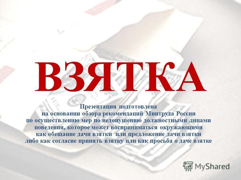 ВЗЯТКА Презентация подготовлена на основании обзора рекомендаций Минтруда России по осуществлению мер по недопущению должностными лицами поведения, которое может восприниматься окружающими как обещание дачи взятки или предложение дачи взятки либо как
