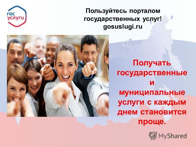 Пользуйтесь порталом государственных услуг! gosuslugi.ru Получать государственные и муниципальные услуги с каждым днем становится проще.