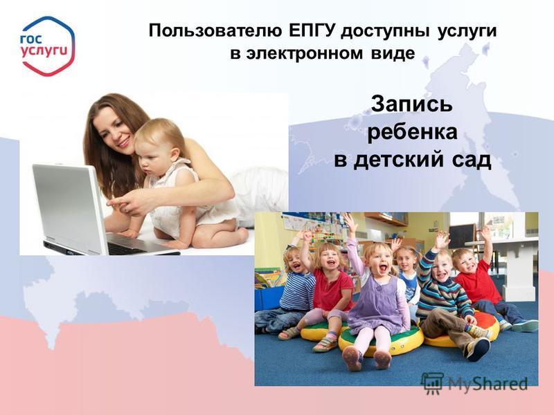 Пользователю ЕПГУ доступны услуги в электронном виде Запись ребенка в детский сад