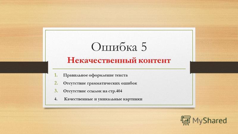 Ошибка 5 Некачественный контент 1. Правильное оформление текста 2. Отсутствие грамматических ошибок 3. Отсутствие ссылок на стр.404 4. Качественные и уникальные картинки