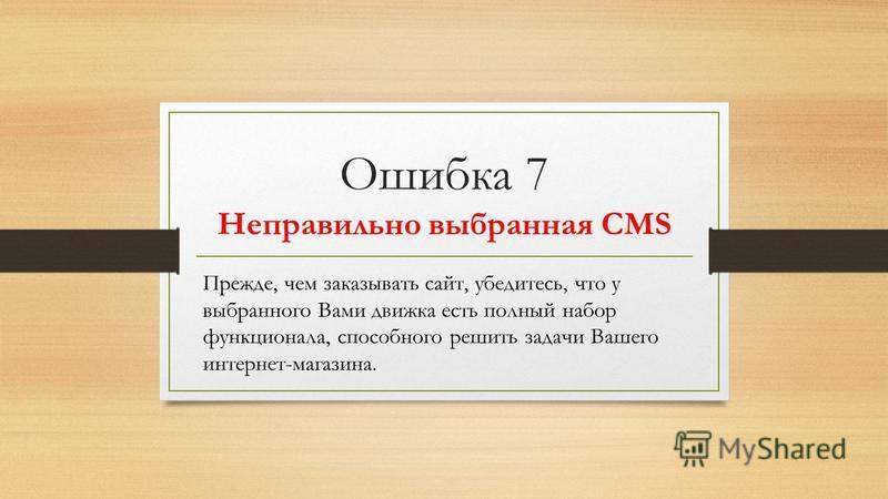 Ошибка 7 Неправильно выбранная CMS Прежде, чем заказывать сайт, убедитесь, что у выбранного Вами движка есть полный набор функционала, способного решить задачи Вашего интернет-магазина.