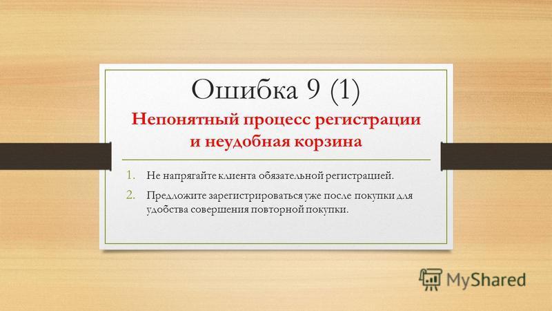 Ошибка 9 (1) Непонятный процесс регистрации и неудобная корзина 1. Не напрягайте клиента обязательной регистрацией. 2. Предложите зарегистрироваться уже после покупки для удобства совершения повторной покупки.