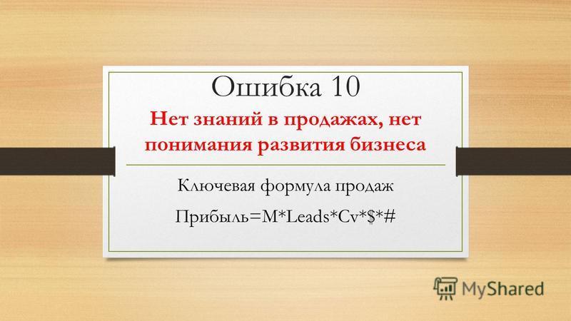 Ошибка 10 Нет знаний в продажах, нет понимания развития бизнеса Ключевая формула продаж Прибыль=M*Leads*Cv*$*#