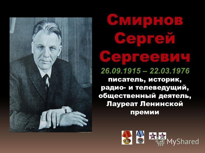 Смирнов Сергей Сергеевич 26.09.1915 – 22.03.1976 писатель, историк, радио- и телеведущий, общественный деятель, Лауреат Ленинской премии
