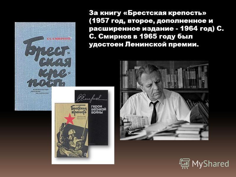 За книгу «Брестская крепость» (1957 год, второе, дополненное и расширенное издание - 1964 год) С. С. Смирнов в 1965 году был удостоен Ленинской премии.