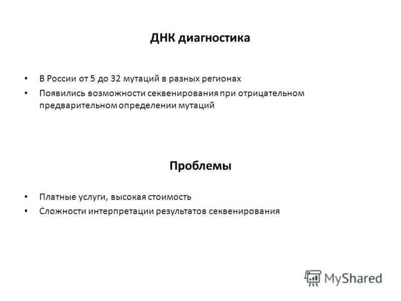 ДНК диагностика В России от 5 до 32 мутаций в разных регионах Появились возможности секвенирования при отрицательном предварительном определении мутаций Проблемы Платные услуги, высокая стоимость Сложности интерпретации результатов секвенирования