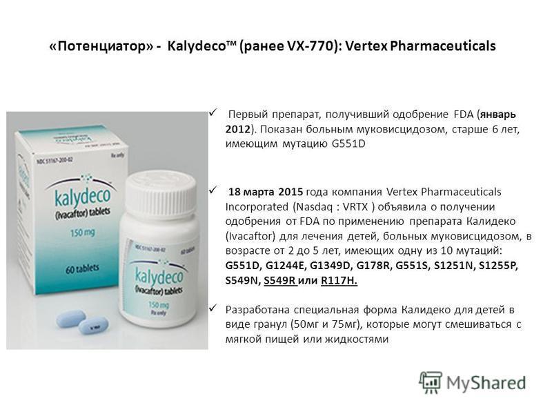 «Потенциатор» - Kalydeco (ранее VX-770): Vertex Pharmaceuticals Первый препарат, получивший одобрение FDA (январь 2012). Показан больным муковисцидозом, старше 6 лет, имеющим мутацию G551D 18 марта 2015 года компания Vertex Pharmaceuticals Incorporat
