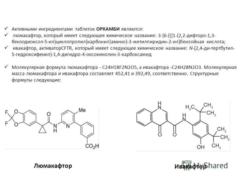 Активными ингредиентами таблеток ОРКАМБИ являются: люмакафтор, который имеет следующее химическое название: 3-[6-({[1-(2,2-дифторо-1,3- бензодиоксол-5-ил)циклопропил]карбонил}амино)-3-метилпиридин-2-ил]бензойная кислота; ивакафтор, активаторCFTR, кот