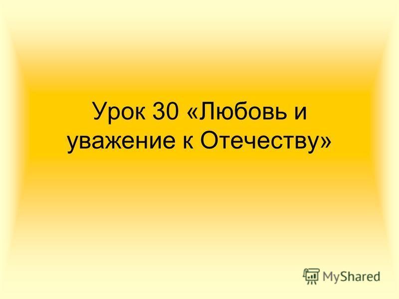 Урок 30 «Любовь и уважение к Отечеству»