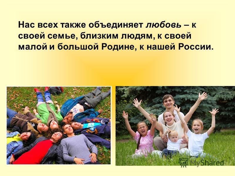 Нас всех также объединяет любовь – к своей семье, близким людям, к своей малой и большой Родине, к нашей России.