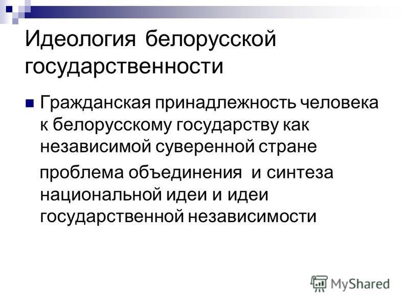 Идеология белорусской государственности Гражданская принадлежность человека к белорусскому государству как независимой суверенной стране проблема объединения и синтеза национальной идеи и идеи государственной независимости
