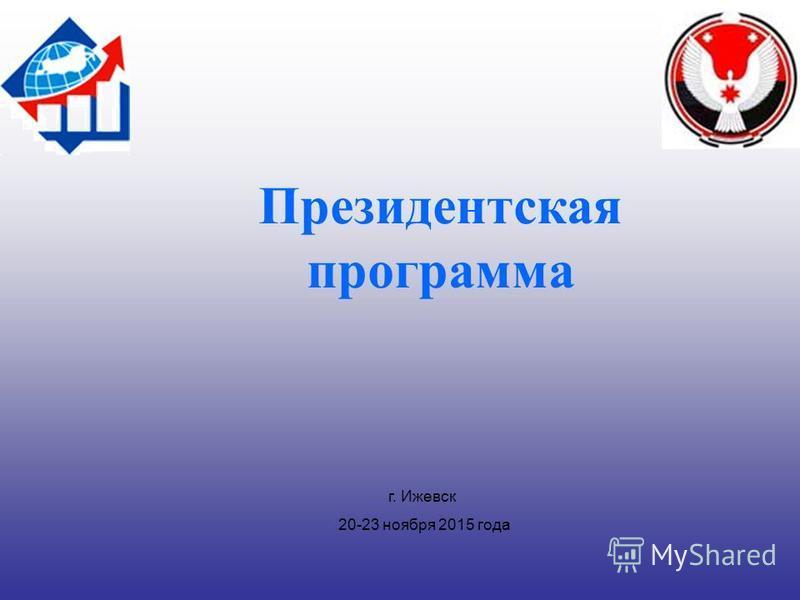 г. Ижевск 20-23 ноября 2015 года Президентская программа