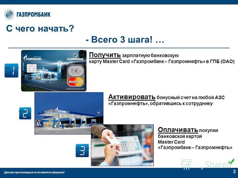 Данная презентация не является офертой 3 С чего начать? - Всего 3 шага! … Получить зарплатную банковскую карту Master Card «Газпромбанк – Газпромнефть» в ГПБ (ОАО) Активировать бонусный счет на любой АЗС «Газпромнефть», обратившись к сотруднику Оплач