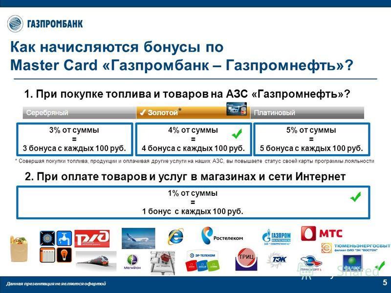 Данная презентация не является офертой 5 Как начисляются бонусы по Master Card «Газпромбанк – Газпромнефть»? 1. При покупке топлива и товаров на АЗС «Газпромнефть»? 3% от суммы = 3 бонуса с каждых 100 руб. 4% от суммы = 4 бонуса с каждых 100 руб. 5%