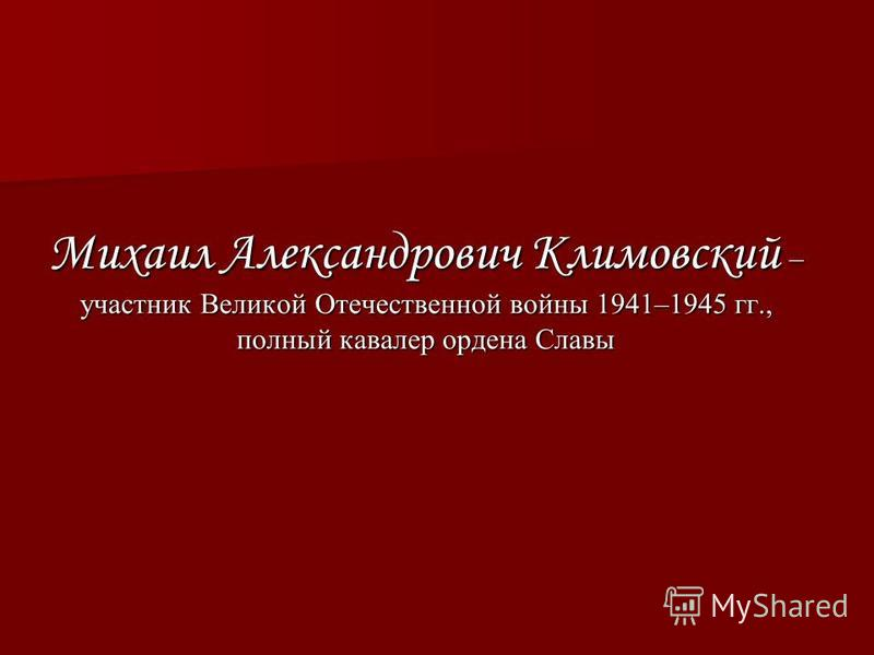 Михаил Александрович Климовский – участник Великой Отечественной войны 1941–1945 гг., полный кавалер ордена Славы