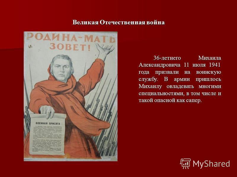 Великая Отечественная война 36-летнего Михаила Александровича 11 июля 1941 года призвали на воинскую службу. В армии пришлось Михаилу овладевать многими специальностями, в том числе и такой опасной как сапер. 36-летнего Михаила Александровича 11 июля
