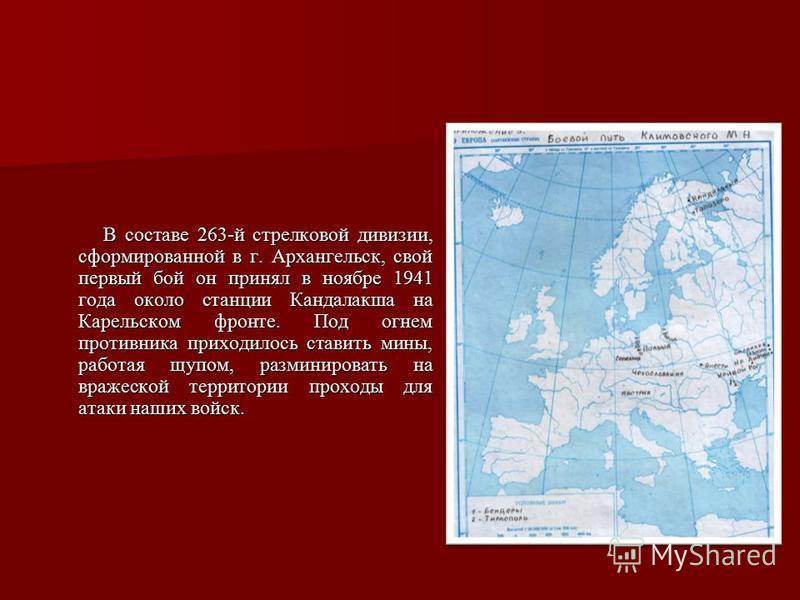 В составе 263-й стрелковой дивизии, сформированной в г. Архангельск, свой первый бой он принял в ноябре 1941 года около станции Кандалакша на Карельском фронте. Под огнем противника приходилось ставить мины, работая щупом, разминировать на вражеской