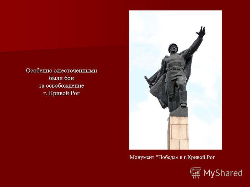 Особенно ожесточенными были бои за освобождение г. Кривой Рог Монумент Победа» в г.Кривой Рог