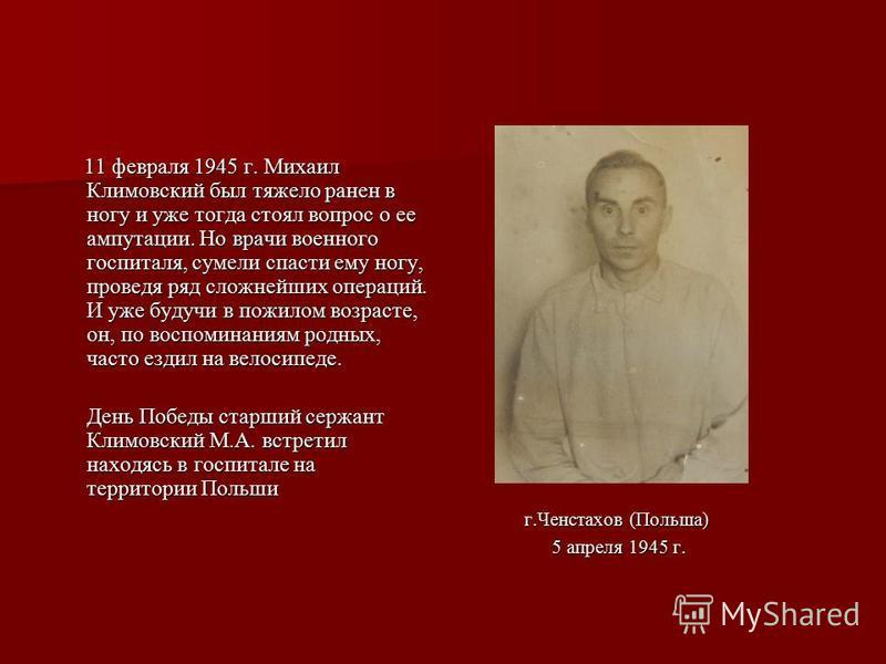 11 февраля 1945 г. Михаил Климовский был тяжело ранен в ногу и уже тогда стоял вопрос о ее ампутации. Но врачи военного госпиталя, сумели спасти ему ногу, проведя ряд сложнейших операций. И уже будучи в пожилом возрасте, он, по воспоминаниям родных,