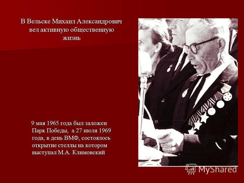 В Вельске Михаил Александрович вел активную общественную жизнь В Вельске Михаил Александрович вел активную общественную жизнь 9 мая 1965 года был заложен Парк Победы, а 27 июля 1969 года, в день ВМФ, состоялось открытие стеллы на котором выступал М.А