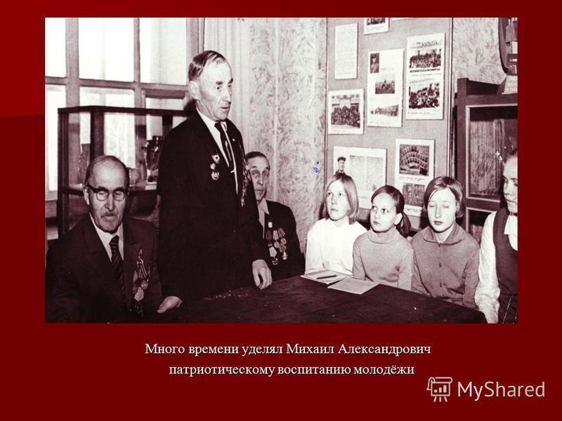 Много времени уделял Михаил Александрович патриотическому воспитанию молодёжи патриотическому воспитанию молодёжи