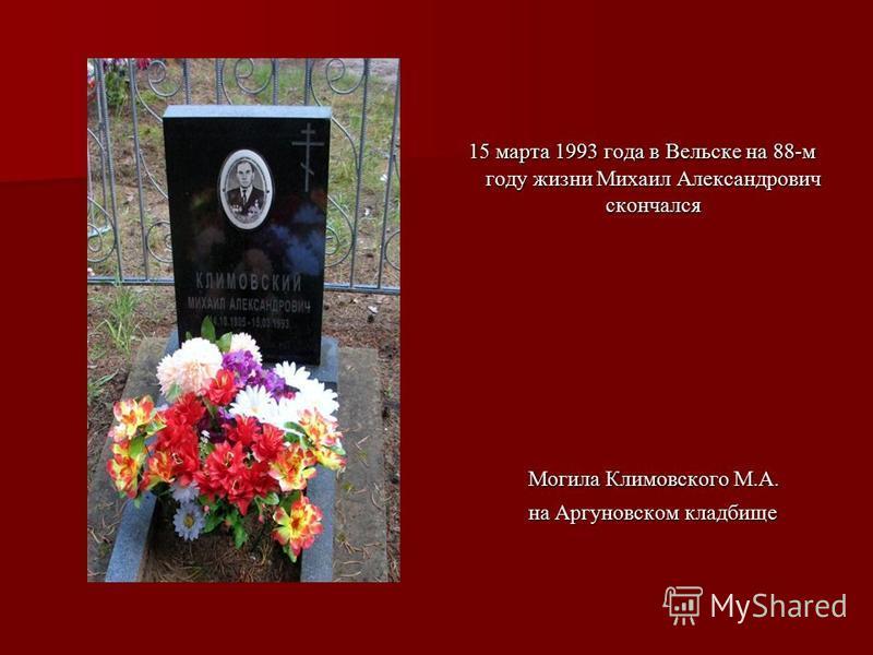 15 марта 1993 года в Вельске на 88-м году жизни Михаил Александрович скончался 15 марта 1993 года в Вельске на 88-м году жизни Михаил Александрович скончался Могила Климовского М.А. Могила Климовского М.А. на Аргуновском кладбище на Аргуновском кладб