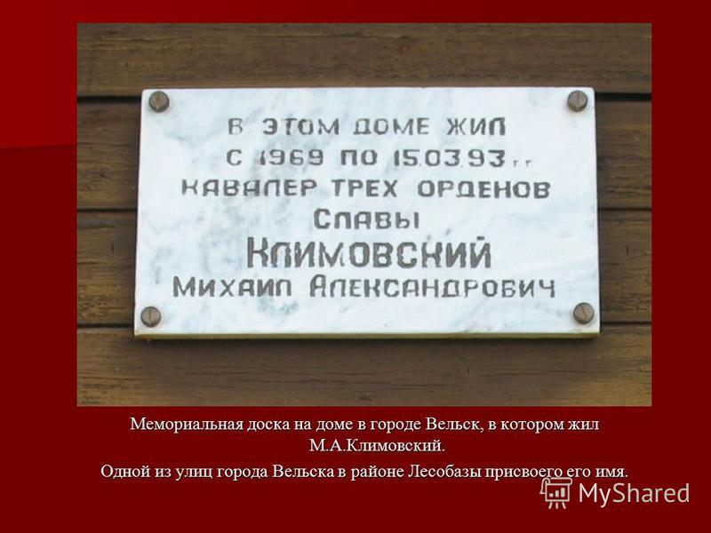 Мемориальная доска на доме в городе Вельск, в котором жил М.А.Климовский. Одной из улиц города Вельска в районе Лесобазы присвоего его имя.