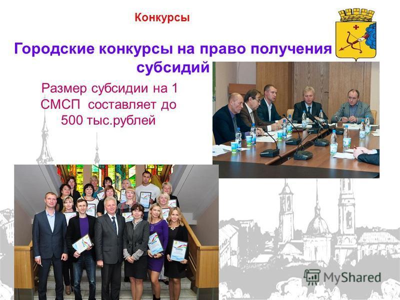 Конкурсы Городские конкурсы на право получения субсидий Размер субсидии на 1 СМСП составляет до 500 тыс.рублей -