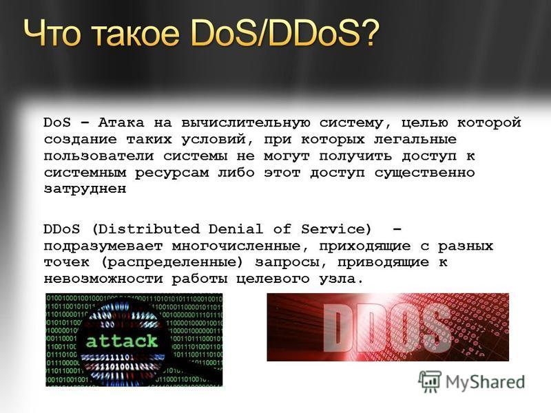 DoS – Атака на вычислительную систему, целью которой создание таких условий, при которых легальные пользователи системы не могут получить доступ к системным ресурсам либо этот доступ существенно затруднен DDoS (Distributed Denial of Service) – подраз