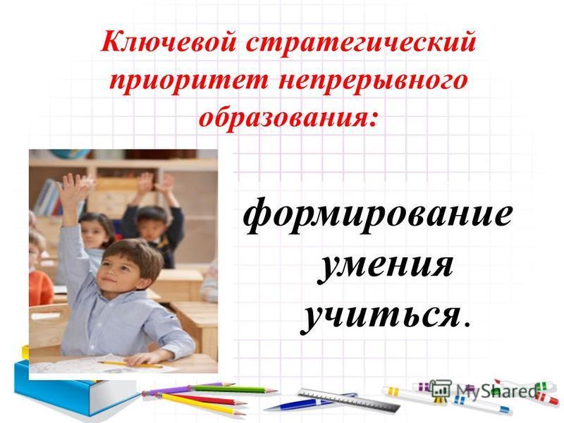 Ключевой стратегический приоритет непрерывного образования: формирование умения учиться.