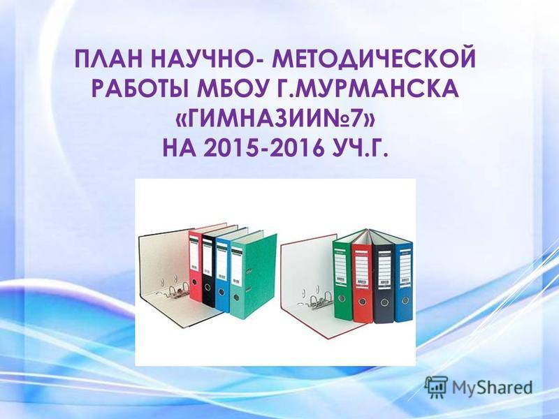 ПЛАН НАУЧНО- МЕТОДИЧЕСКОЙ РАБОТЫ МБОУ Г.МУРМАНСКА «ГИМНАЗИИ7» НА 2015-2016 УЧ.Г.