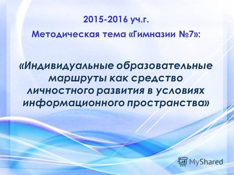 2015-2016 уч.г. Методическая тема «Гимназии 7»: «Индивидуальные образовательные маршруты как средство личностного развития в условиях информационного пространства»