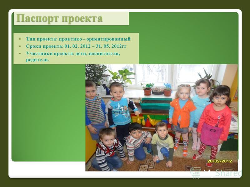 Паспорт проекта Тип проекта: практико – ориентированный Сроки проекта: 01. 02. 2012 – 31. 05. 2012 гг Участники проекта: дети, воспитатели, родители.