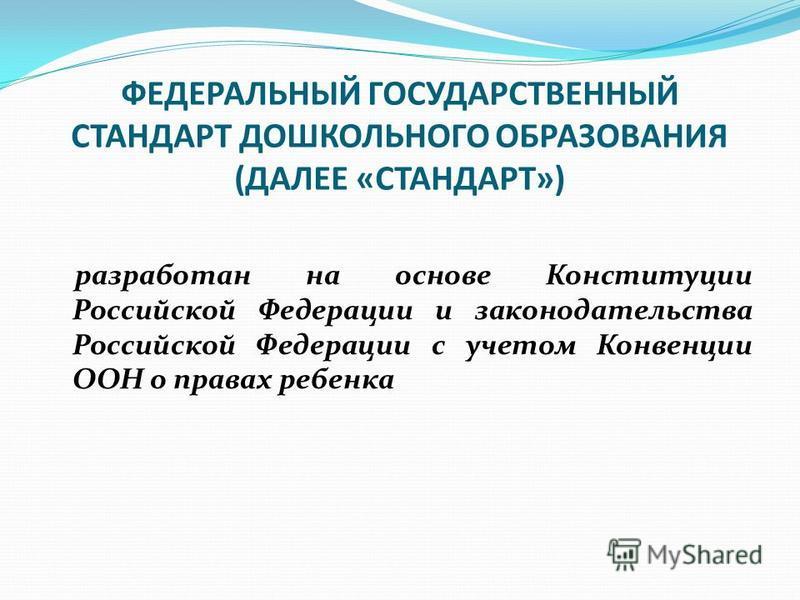 ФЕДЕРАЛЬНЫЙ ГОСУДАРСТВЕННЫЙ СТАНДАРТ ДОШКОЛЬНОГО ОБРАЗОВАНИЯ (ДАЛЕЕ «СТАНДАРТ») разработан на основе Конституции Российской Федерации и законодательства Российской Федерации с учетом Конвенции ООН о правах ребенка
