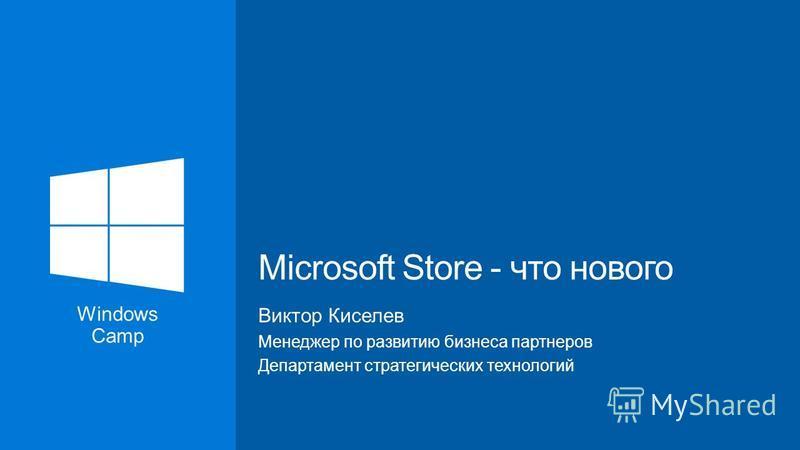 Windows Camp Виктор Киселев Менеджер по развитию бизнеса партнеров Департамент стратегических технологий Microsoft Store - что нового