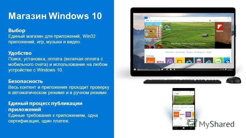 Магазин Windows 10 Выбор Единый магазин для приложений, Win32 приложений, игр, музыки и видео. Удобство Поиск, установка, оплата (включая оплата с мобильного счета) и использование на любом устройстве с Windows 10. Безопасность Весь контент и приложе