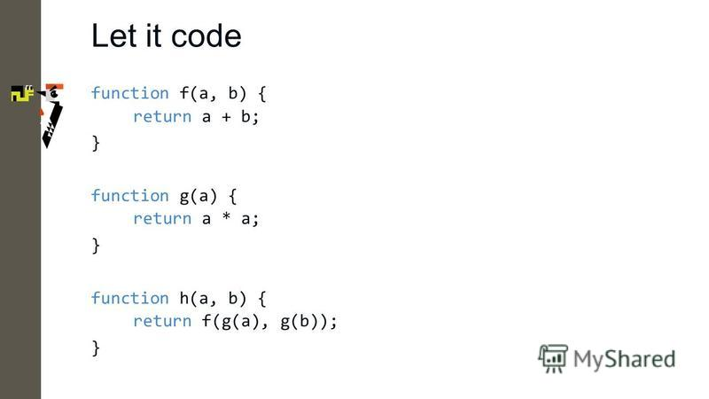 Let it code function f(a, b) { return a + b; } function g(a) { return a * a; } function h(a, b) { return f(g(a), g(b)); }