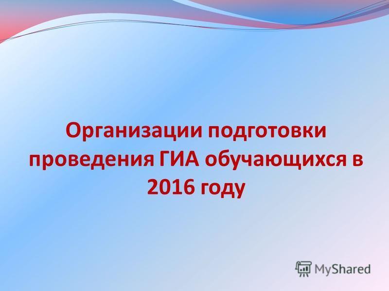 Организации подготовки проведения ГИА обучающихся в 2016 году