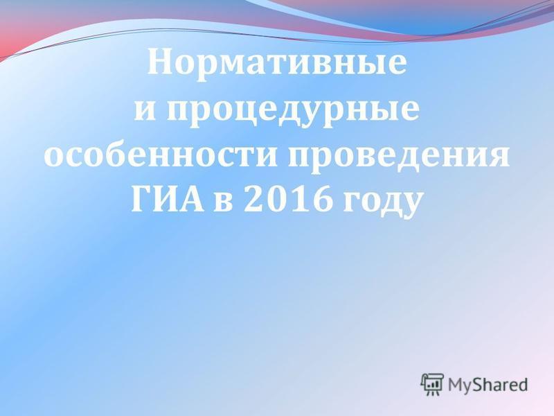 Нормативные и процедурные особенности проведения ГИА в 2016 году